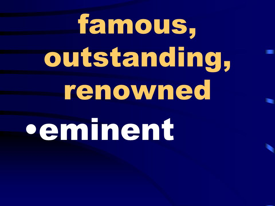 famous, outstanding, renowned eminent