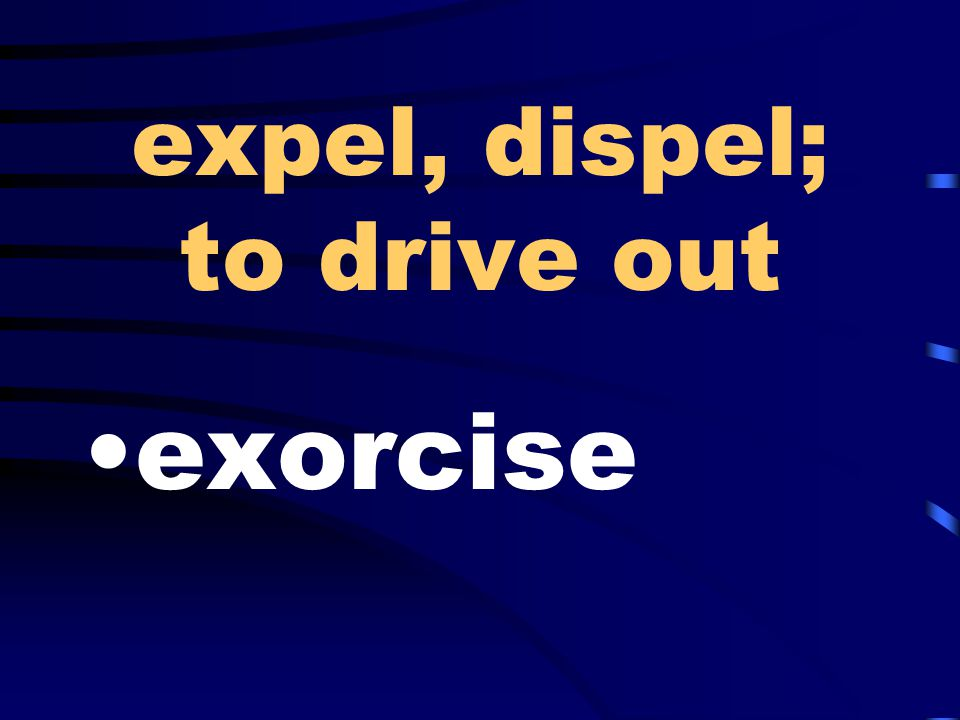 expel, dispel; to drive out exorcise