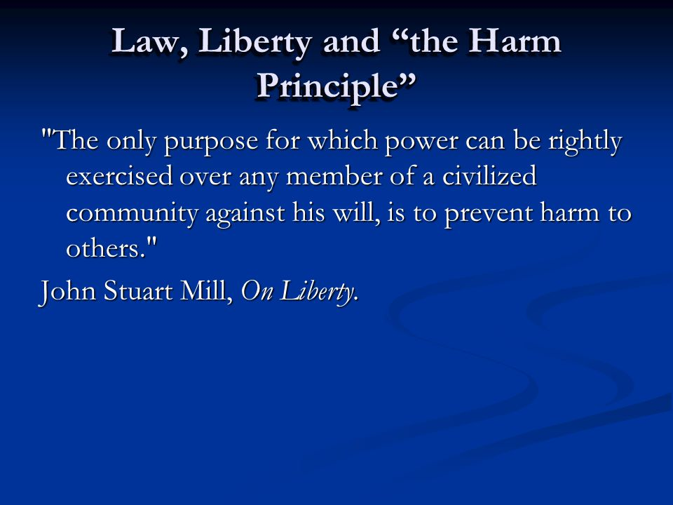 Law, Liberty and the Harm Principle The only purpose for which power can be rightly exercised over any member of a civilized community against his will, is to prevent harm to others. John Stuart Mill, On Liberty.