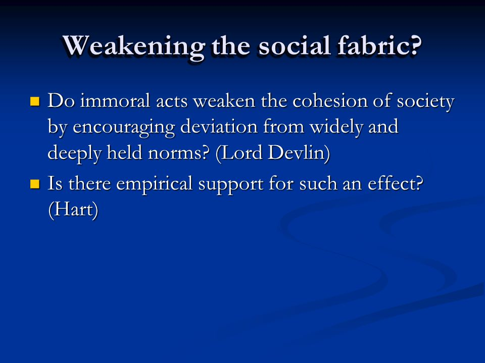 Weakening the social fabric? Do immoral acts weaken the cohesion of society by encouraging deviation from widely and deeply held norms? (Lord Devlin)