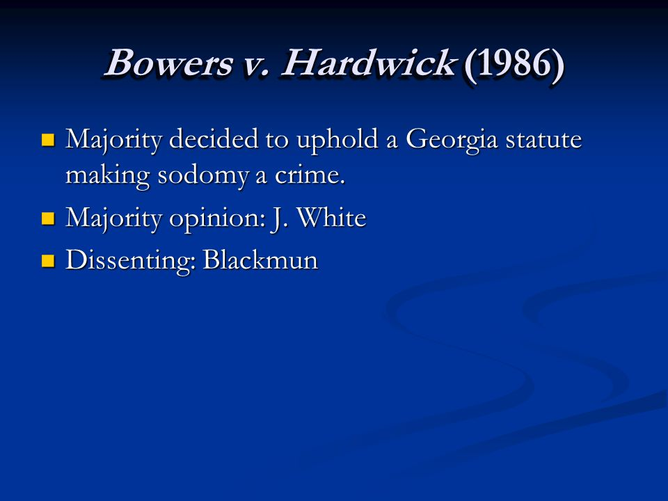 Bowers v. Hardwick (1986) Majority decided to uphold a Georgia statute making sodomy a crime.