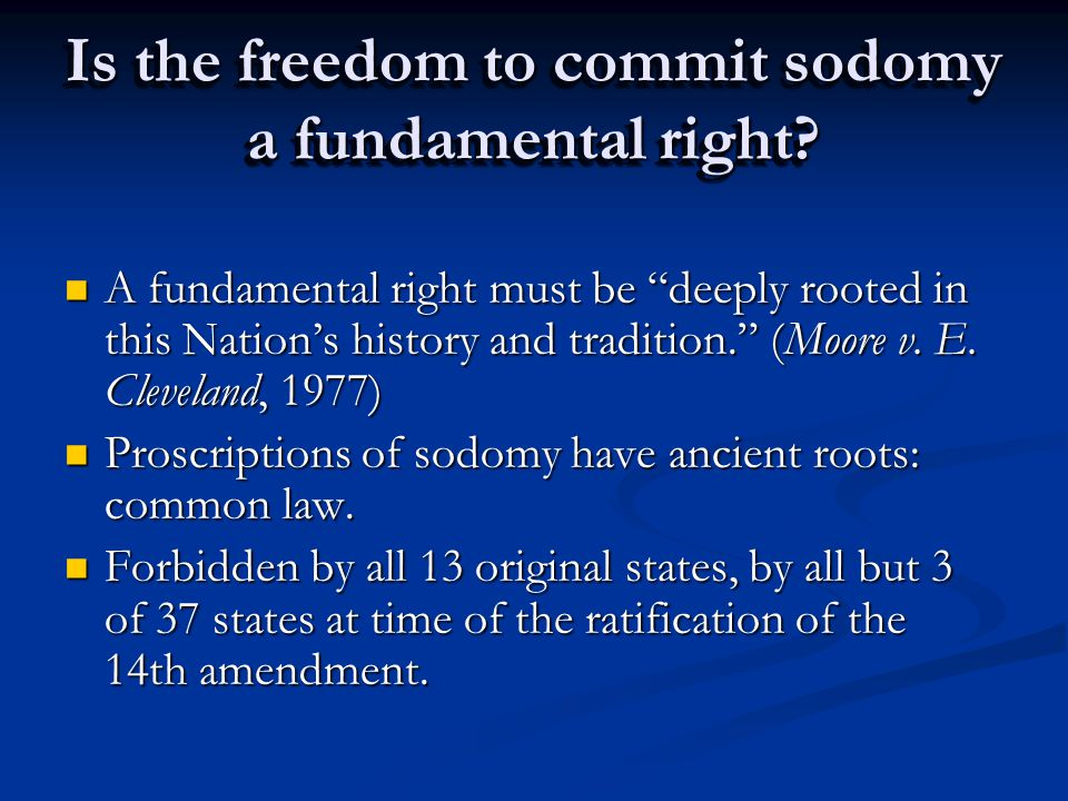 "Is the freedom to commit sodomy a fundamental right? A fundamental right must be ""deeply rooted in this Nation's history and tradition."" (Moore v. E."