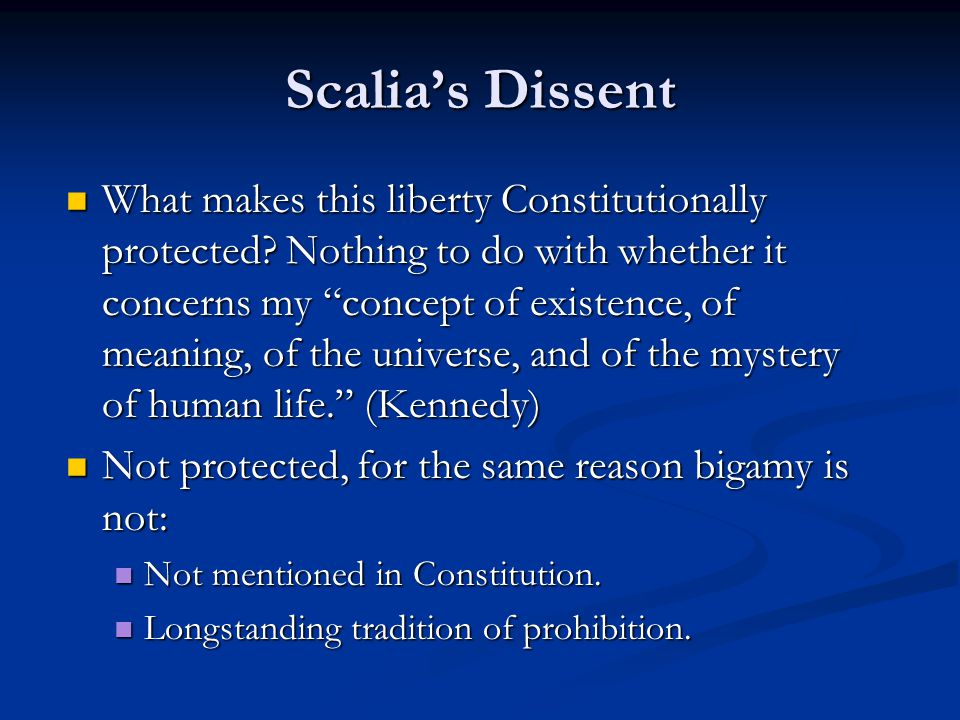 "Scalia's Dissent What makes this liberty Constitutionally protected? Nothing to do with whether it concerns my ""concept of existence, of meaning, of t"