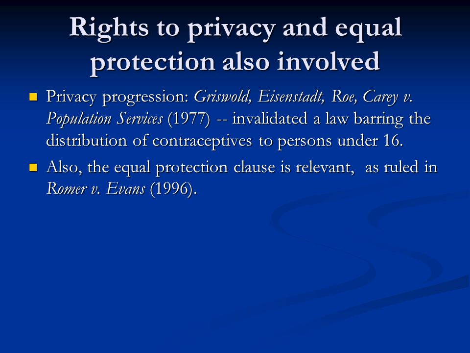 Rights to privacy and equal protection also involved Privacy progression: Griswold, Eisenstadt, Roe, Carey v. Population Services (1977) -- invalidate