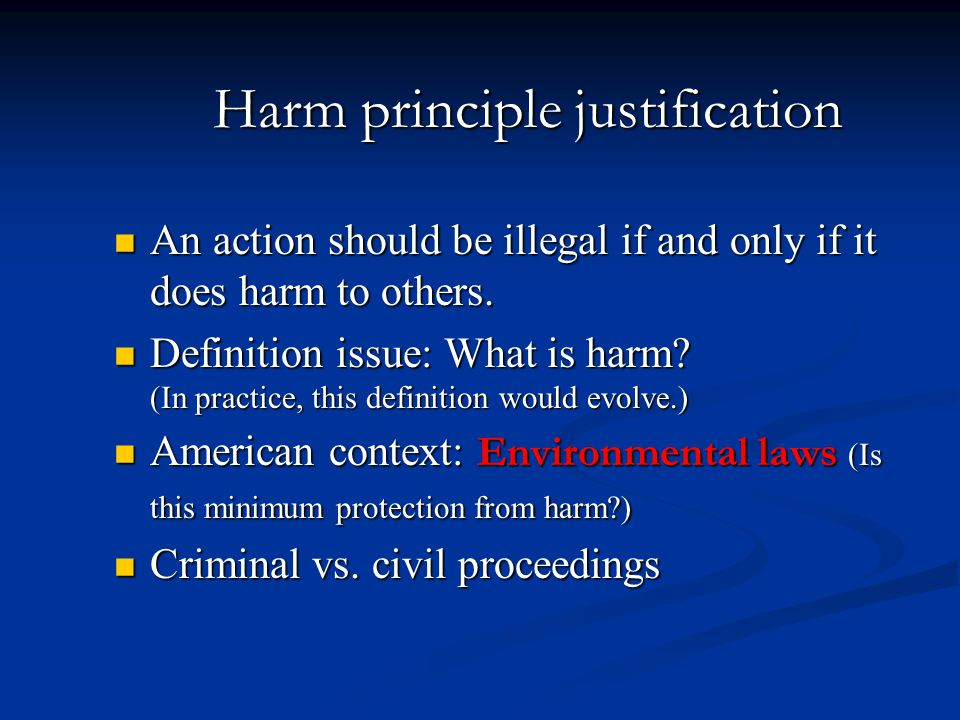 Harm principle justification An action should be illegal if and only if it does harm to others. An action should be illegal if and only if it does har