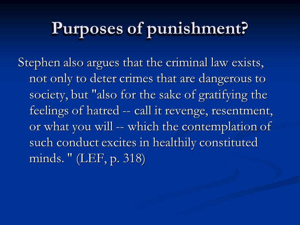 Purposes of punishment? Stephen also argues that the criminal law exists, not only to deter crimes that are dangerous to society, but