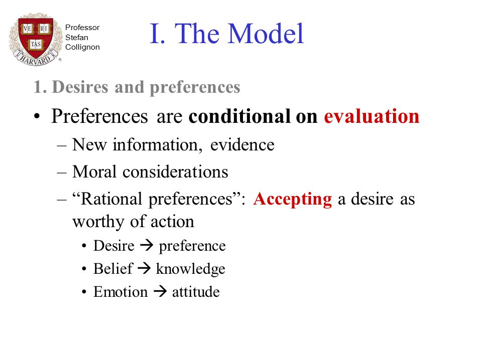 Professor Stefan Collignon I. The Model 1. Desires and preferences Preferences are conditional on evaluation –New information, evidence –Moral conside