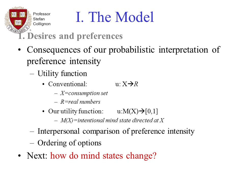 Professor Stefan Collignon I. The Model 1. Desires and preferences Consequences of our probabilistic interpretation of preference intensity –Utility f