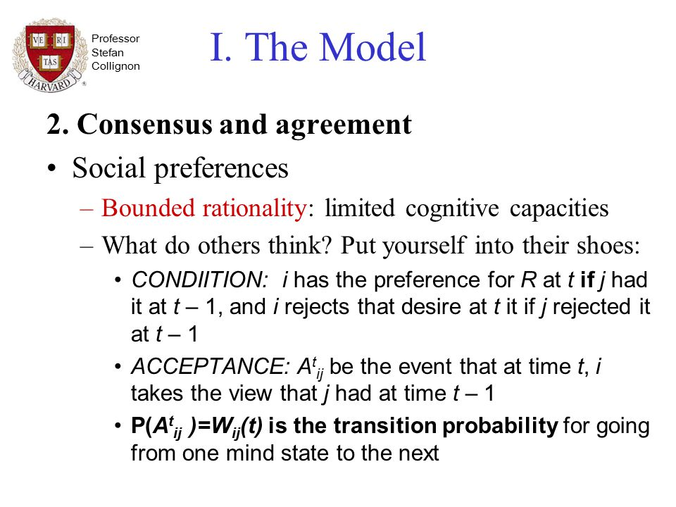 Professor Stefan Collignon I. The Model 2. Consensus and agreement Social preferences –Bounded rationality: limited cognitive capacities –What do othe