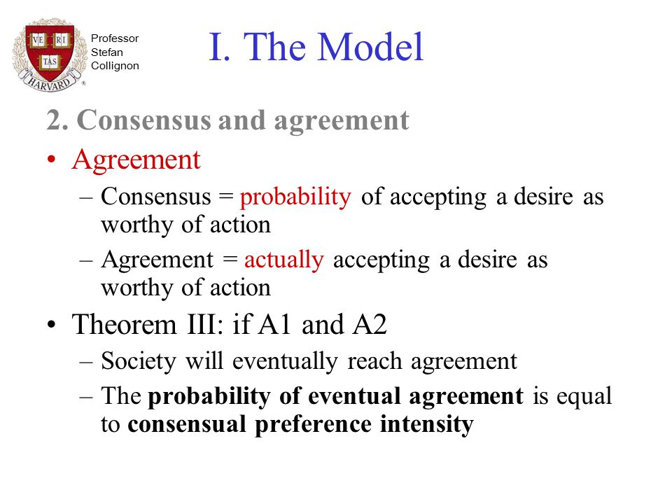 Professor Stefan Collignon I. The Model 2. Consensus and agreement Agreement –Consensus = probability of accepting a desire as worthy of action –Agree