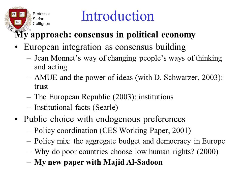 Professor Stefan Collignon Introduction My approach: consensus in political economy European integration as consensus building –Jean Monnet's way of changing people's ways of thinking and acting –AMUE and the power of ideas (with D.