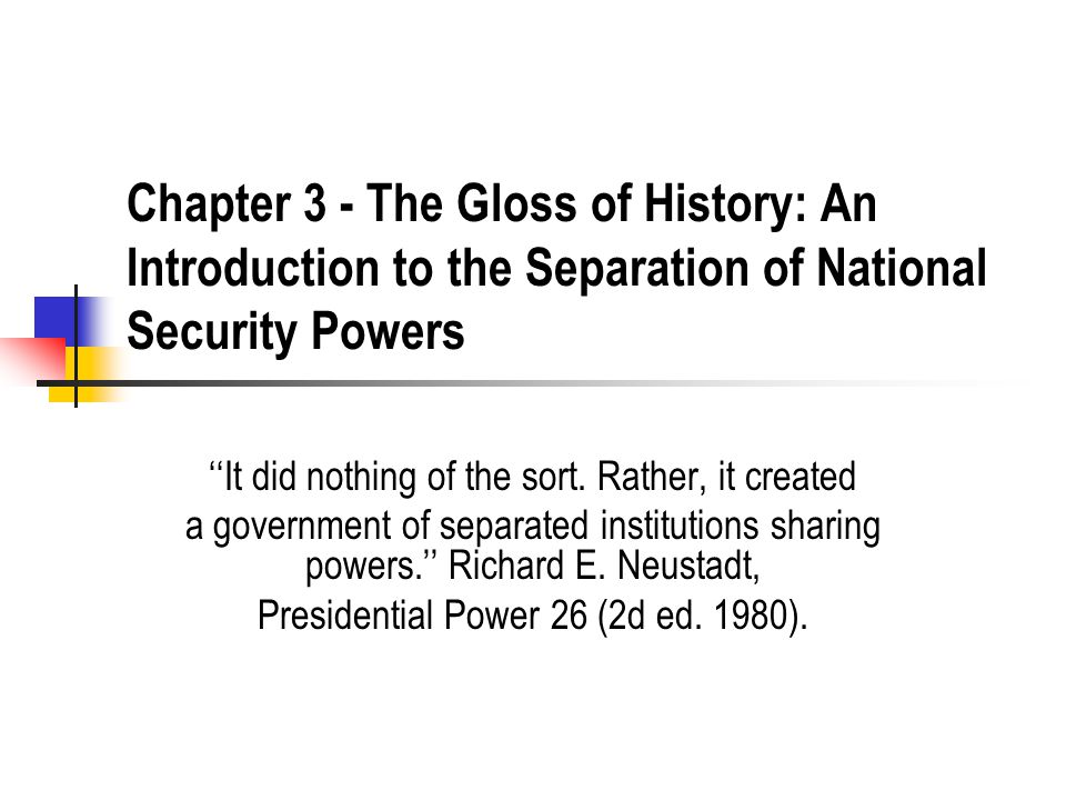 Chapter 3 - The Gloss of History: An Introduction to the Separation of National Security Powers ''It did nothing of the sort. Rather, it created a gov