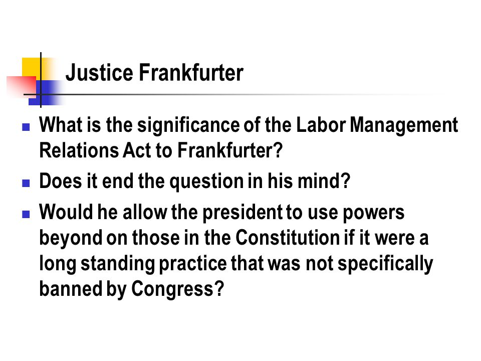 Justice Frankfurter What is the significance of the Labor Management Relations Act to Frankfurter? Does it end the question in his mind? Would he allo