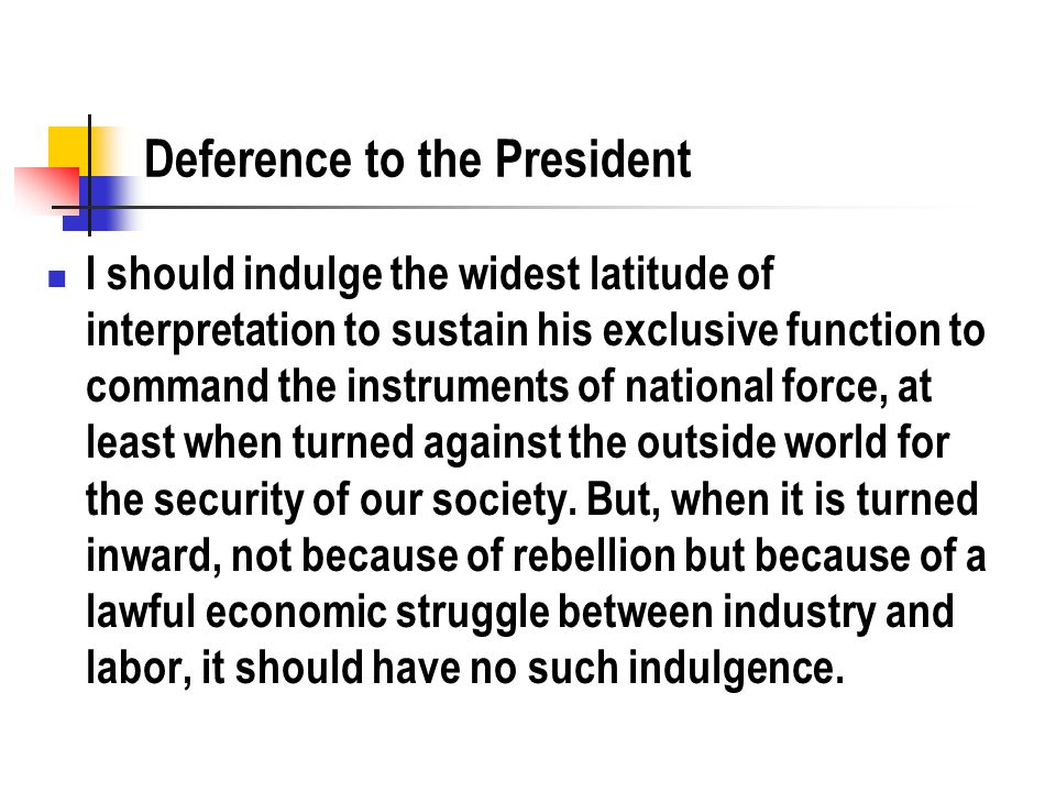 Deference to the President I should indulge the widest latitude of interpretation to sustain his exclusive function to command the instruments of nati