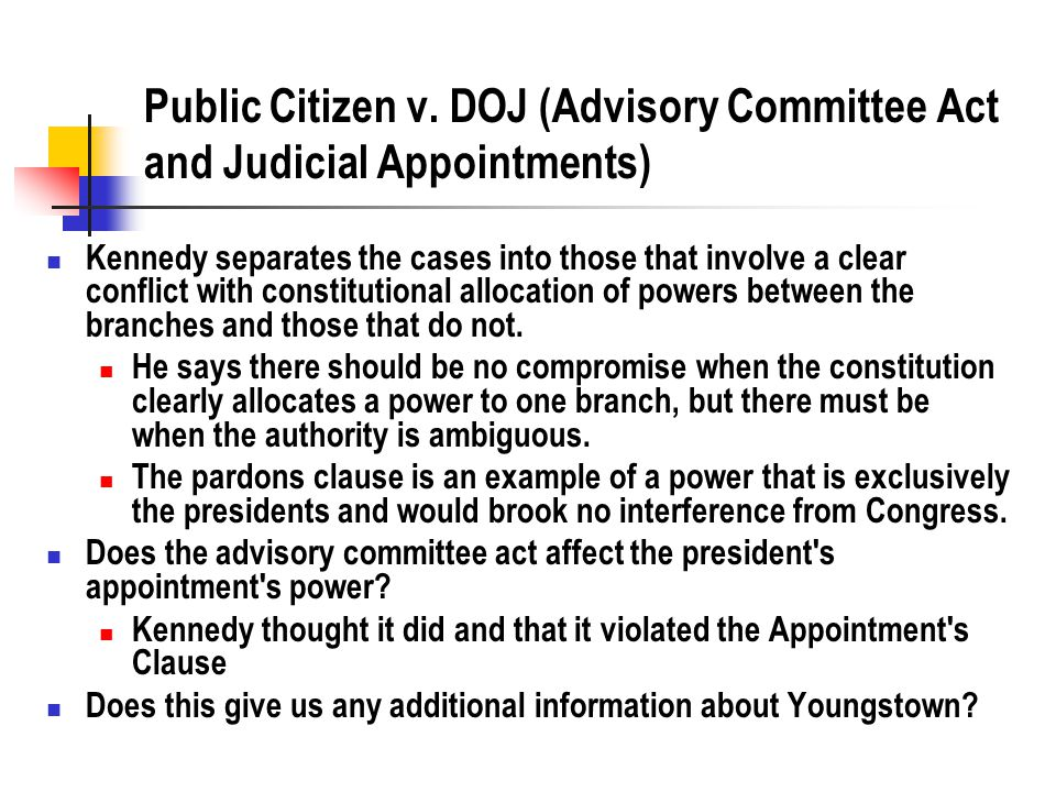 Public Citizen v. DOJ (Advisory Committee Act and Judicial Appointments) Kennedy separates the cases into those that involve a clear conflict with con