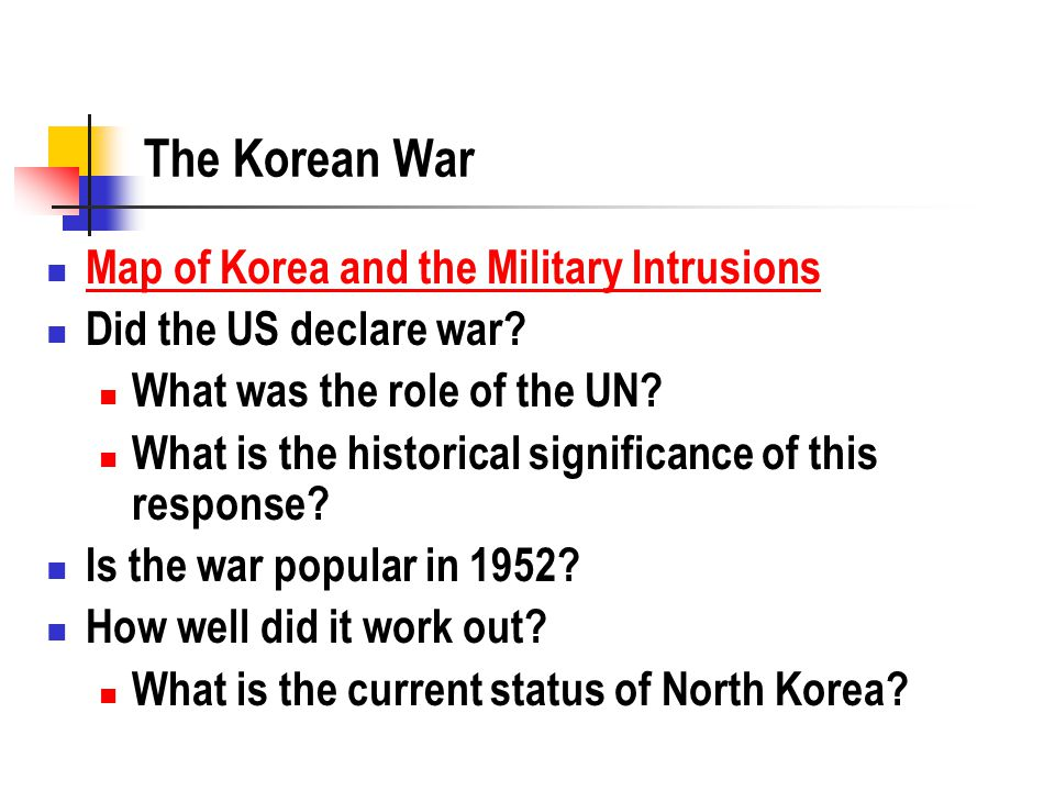 The Korean War Map of Korea and the Military Intrusions Did the US declare war? What was the role of the UN? What is the historical significance of th