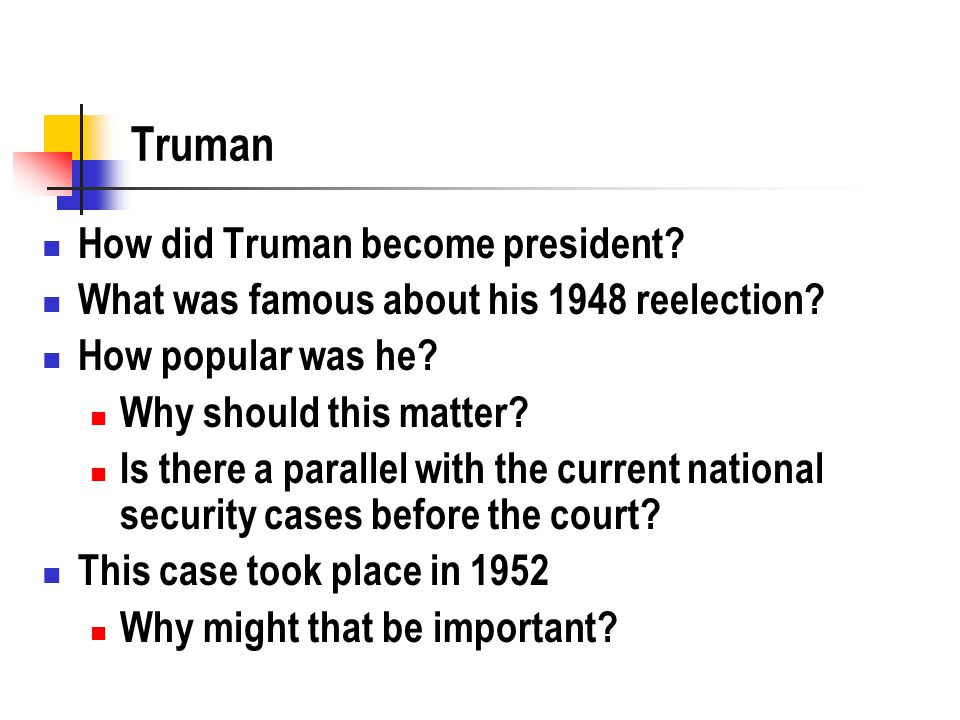 Truman How did Truman become president? What was famous about his 1948 reelection? How popular was he? Why should this matter? Is there a parallel wit