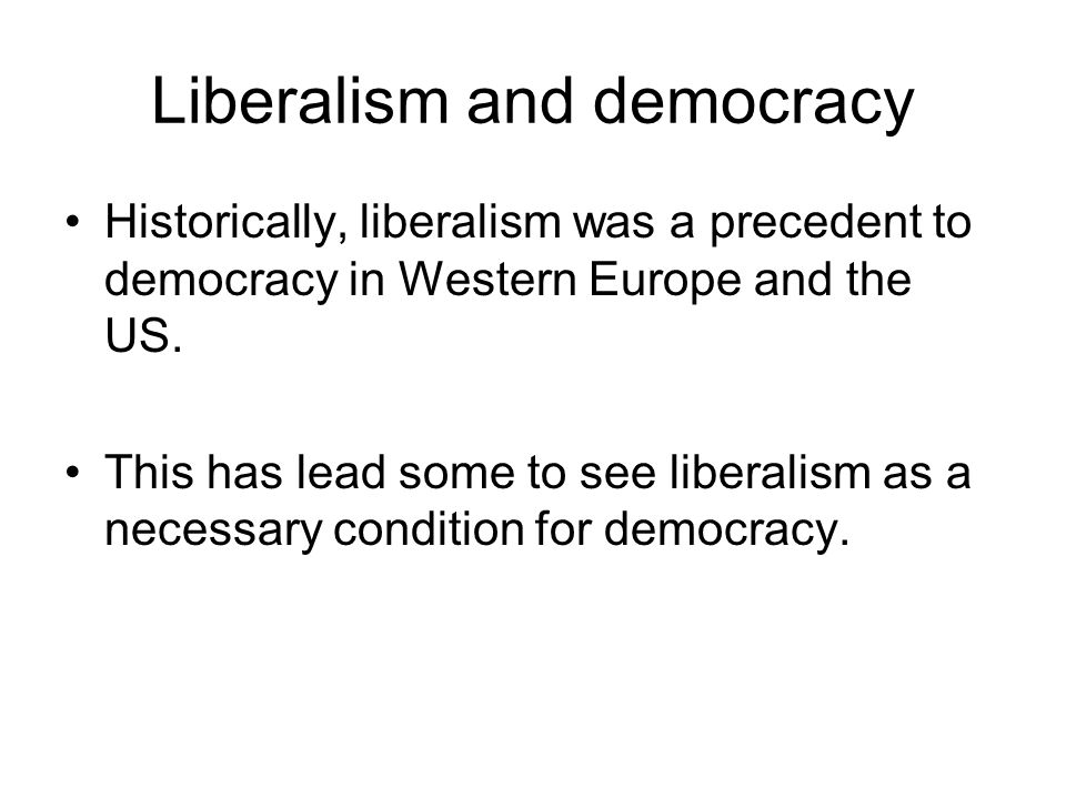 Liberalism and democracy Historically, liberalism was a precedent to democracy in Western Europe and the US.
