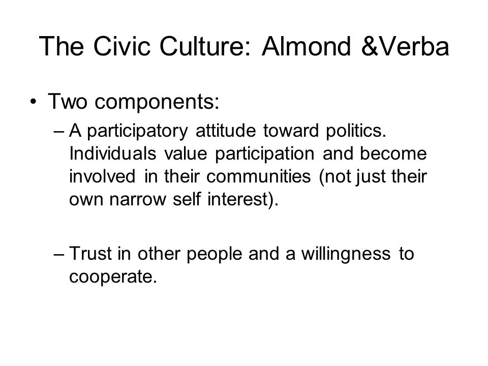 The Civic Culture: Almond &Verba Two components: –A participatory attitude toward politics.