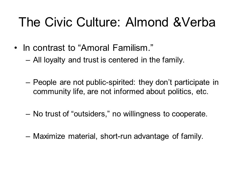 The Civic Culture: Almond &Verba In contrast to Amoral Familism. –All loyalty and trust is centered in the family.