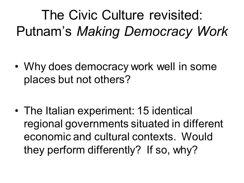 The Civic Culture revisited: Putnam's Making Democracy Work Why does democracy work well in some places but not others.