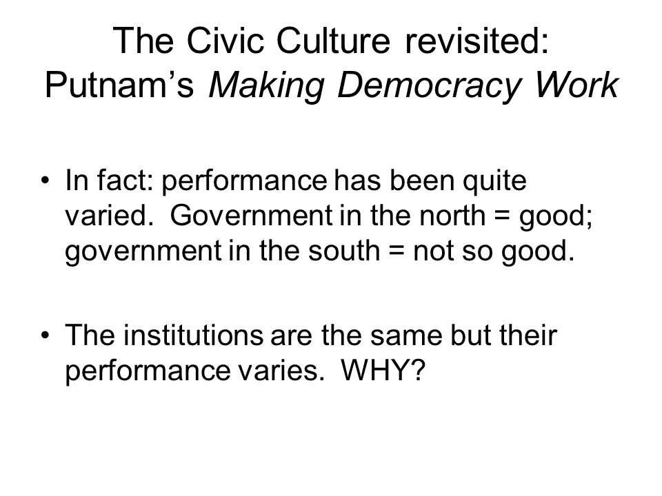 The Civic Culture revisited: Putnam's Making Democracy Work In fact: performance has been quite varied. Government in the north = good; government in