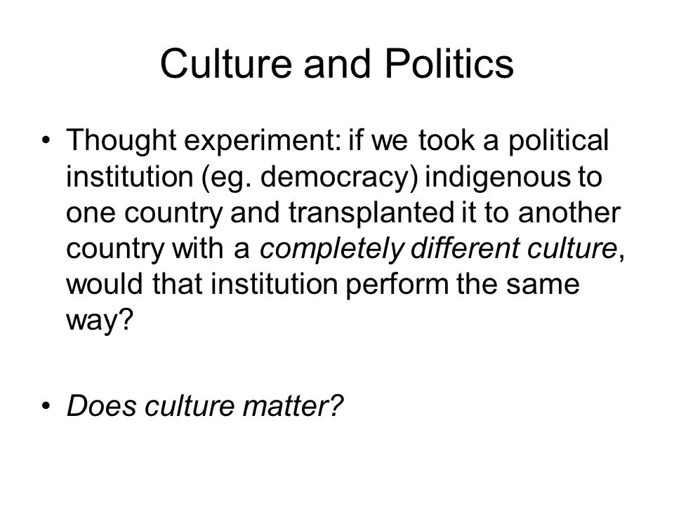 Culture and Politics Thought experiment: if we took a political institution (eg. democracy) indigenous to one country and transplanted it to another c
