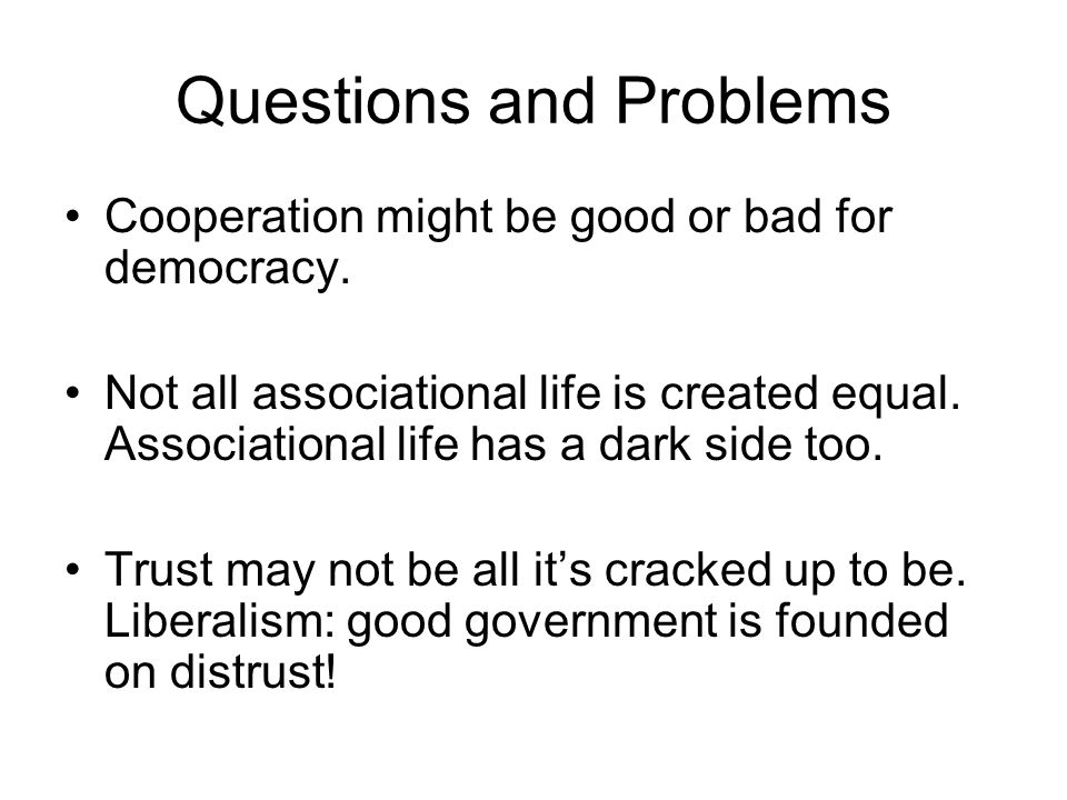 Questions and Problems Cooperation might be good or bad for democracy.