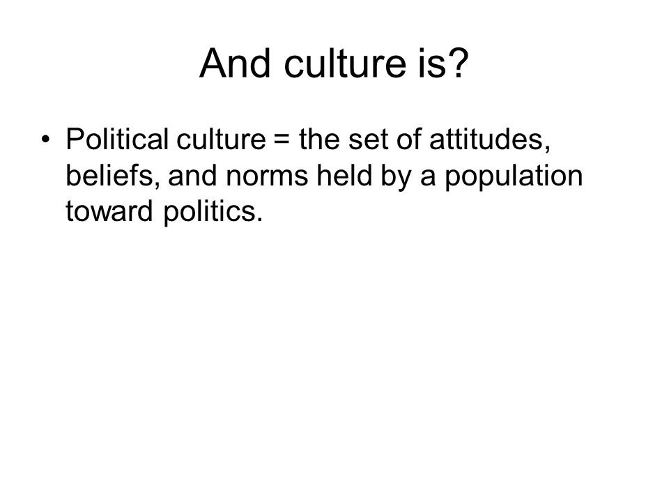 And culture is? Political culture = the set of attitudes, beliefs, and norms held by a population toward politics.