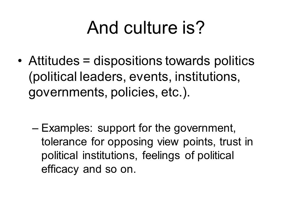 And culture is? Attitudes = dispositions towards politics (political leaders, events, institutions, governments, policies, etc.). –Examples: support f