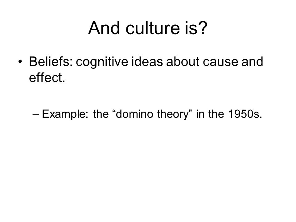 And culture is. Beliefs: cognitive ideas about cause and effect.