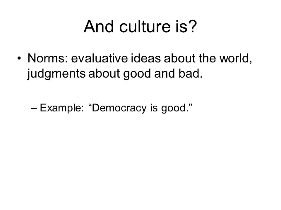 """And culture is? Norms: evaluative ideas about the world, judgments about good and bad. –Example: """"Democracy is good."""""""