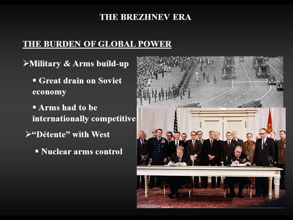 THE BURDEN OF GLOBAL POWER  Great drain on Soviet economy  Military & Arms build-up  Arms had to be internationally competitive  Détente with West  Nuclear arms control