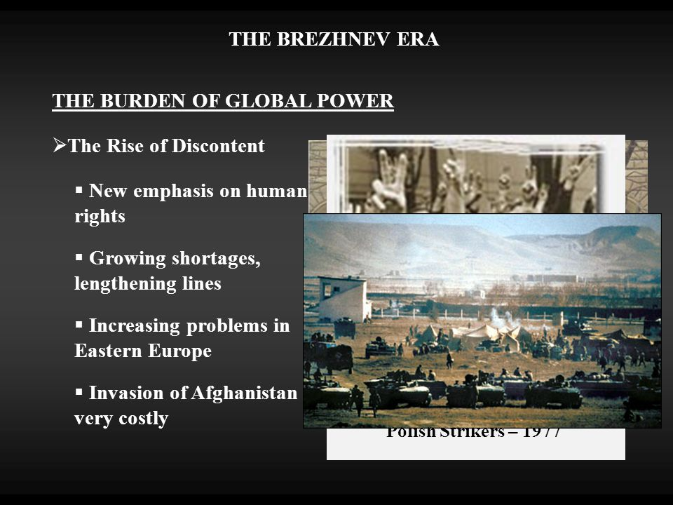 THE BREZHNEV ERA THE BURDEN OF GLOBAL POWER  New emphasis on human rights  The Rise of Discontent  Growing shortages, lengthening lines  Increasing problems in Eastern Europe  Invasion of Afghanistan very costly Polish Strikers – 1977