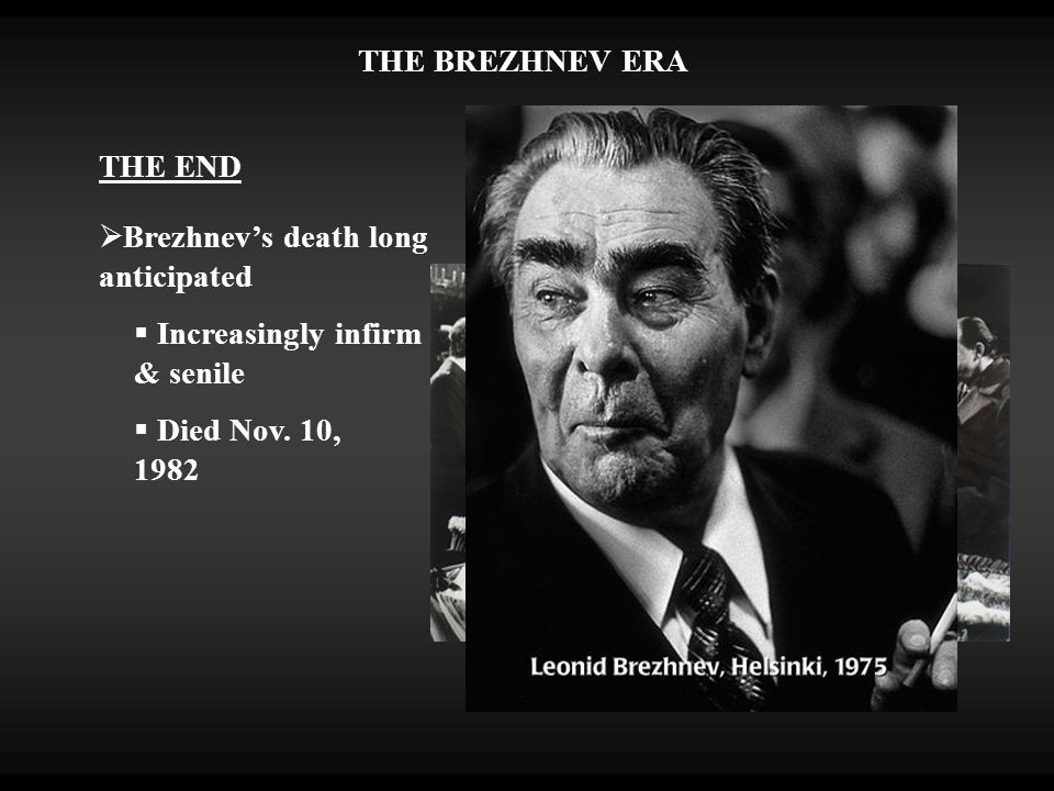 THE END  Brezhnev's death long anticipated  Increasingly infirm & senile  Died Nov.