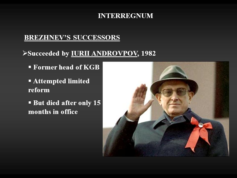 INTERREGNUM BREZHNEV'S SUCCESSORS  Succeeded by IURII ANDROVPOV, 1982  Former head of KGB  Attempted limited reform  But died after only 15 months in office