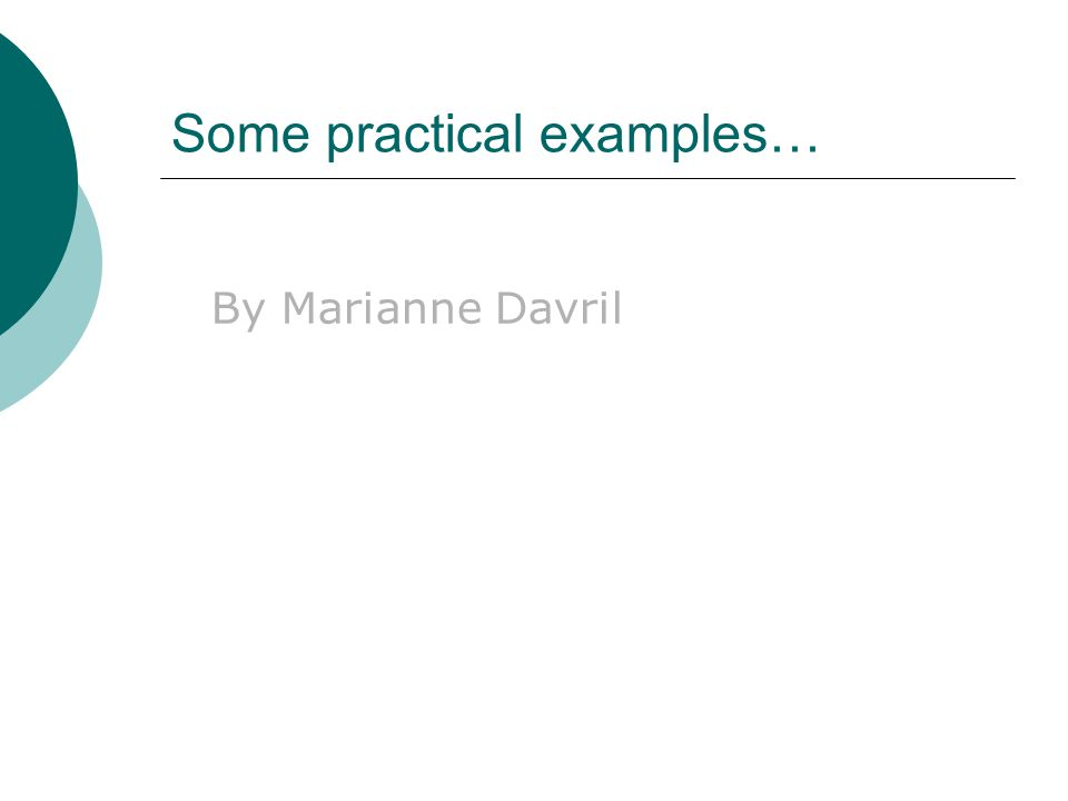 Some practical examples… By Marianne Davril