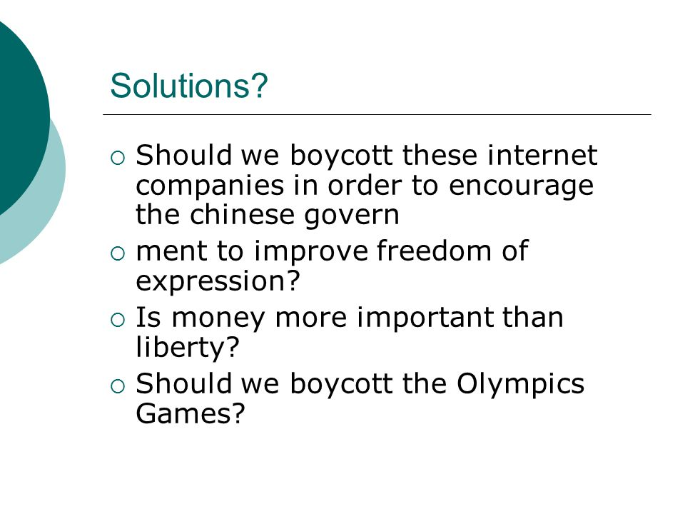 Solutions?  Should we boycott these internet companies in order to encourage the chinese govern  ment to improve freedom of expression?  Is money m