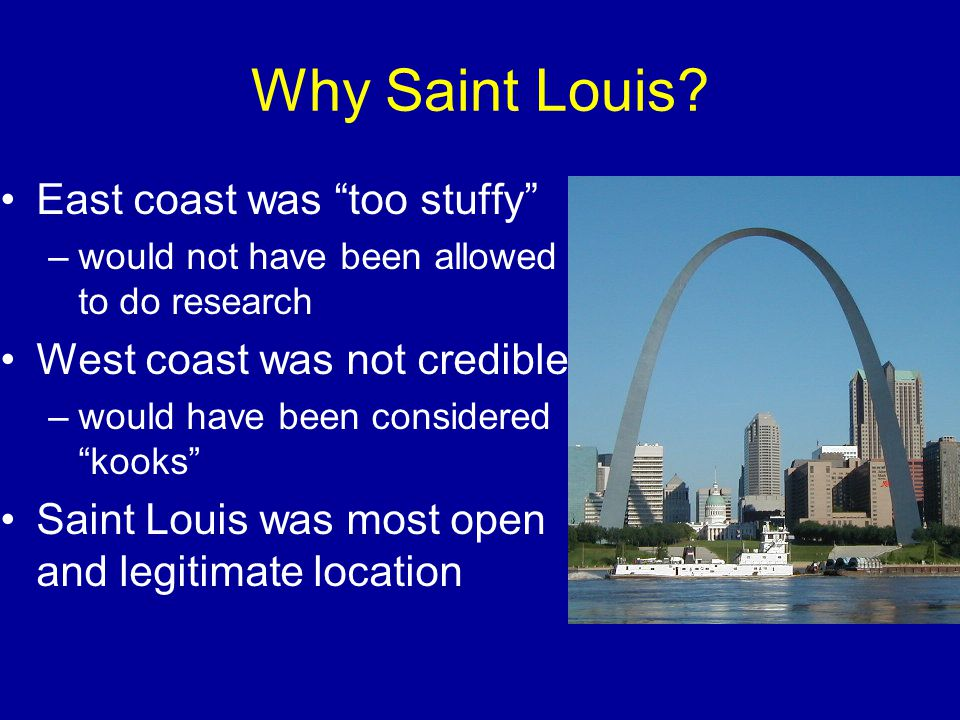 "Why Saint Louis? East coast was ""too stuffy"" –would not have been allowed to do research West coast was not credible –would have been considered ""kook"