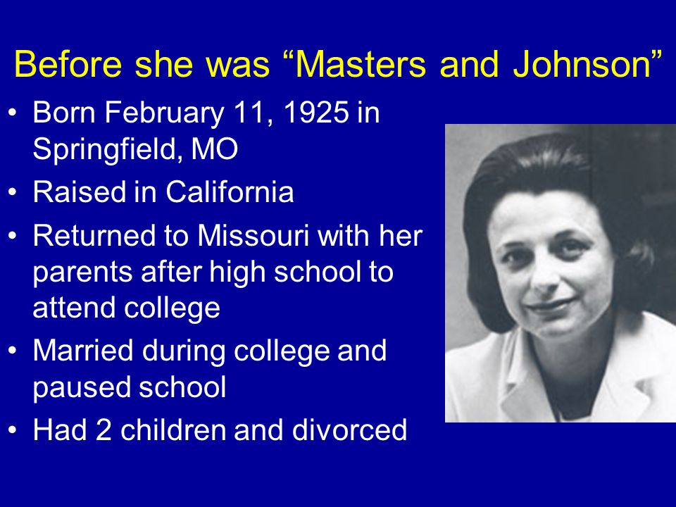 "Before she was ""Masters and Johnson"" Born February 11, 1925 in Springfield, MO Raised in California Returned to Missouri with her parents after high s"