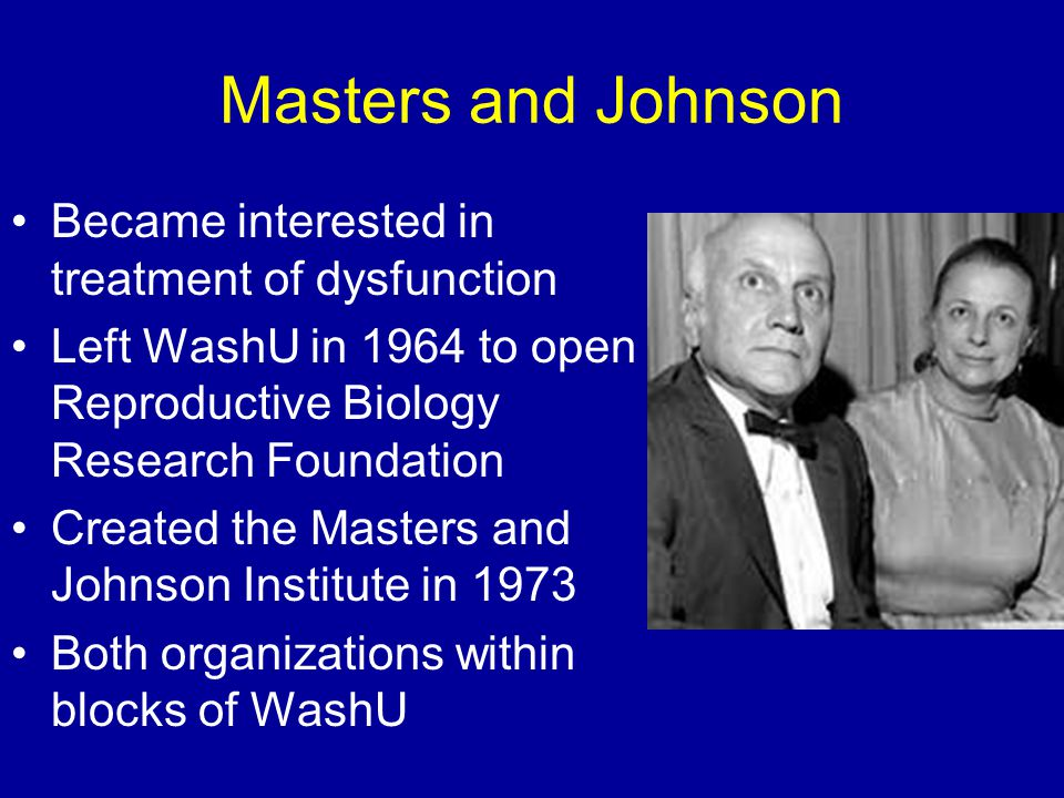 Masters and Johnson Became interested in treatment of dysfunction Left WashU in 1964 to open Reproductive Biology Research Foundation Created the Mast