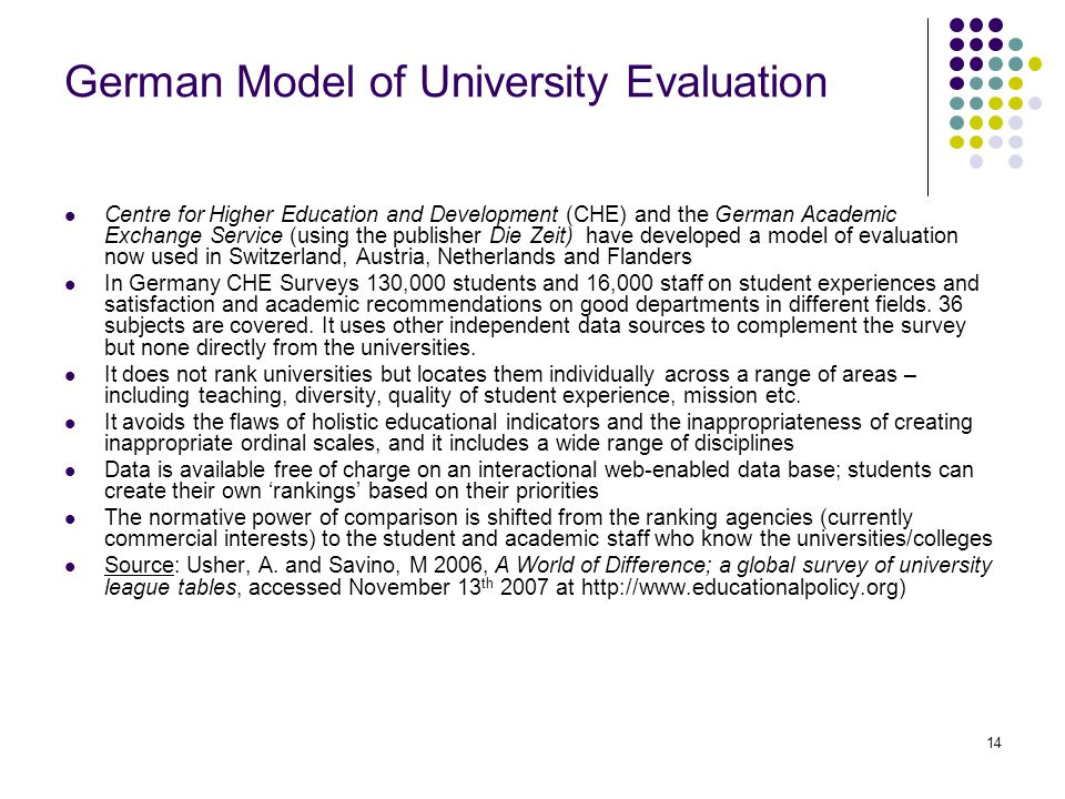 14 German Model of University Evaluation Centre for Higher Education and Development (CHE) and the German Academic Exchange Service (using the publisher Die Zeit) have developed a model of evaluation now used in Switzerland, Austria, Netherlands and Flanders In Germany CHE Surveys 130,000 students and 16,000 staff on student experiences and satisfaction and academic recommendations on good departments in different fields.