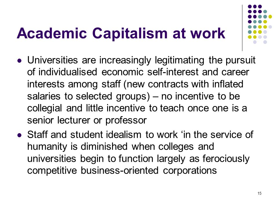 15 Academic Capitalism at work Universities are increasingly legitimating the pursuit of individualised economic self-interest and career interests among staff (new contracts with inflated salaries to selected groups) – no incentive to be collegial and little incentive to teach once one is a senior lecturer or professor Staff and student idealism to work 'in the service of humanity is diminished when colleges and universities begin to function largely as ferociously competitive business-oriented corporations