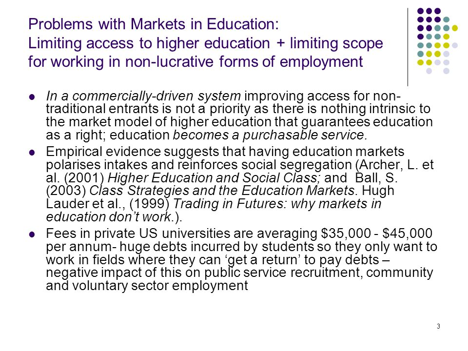 3 Problems with Markets in Education: Limiting access to higher education + limiting scope for working in non-lucrative forms of employment In a commercially-driven system improving access for non- traditional entrants is not a priority as there is nothing intrinsic to the market model of higher education that guarantees education as a right; education becomes a purchasable service.