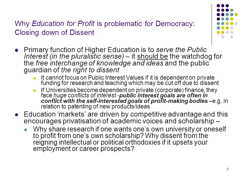5 Why Education for Profit is problematic for Democracy: Closing down of Dissent Primary function of Higher Education is to serve the Public Interest (in the pluralistic sense) – it should be the watchdog for the free interchange of knowledge and ideas and the public guardian of the right to dissent It cannot focus on Public Interest Values if it is dependent on private funding for research and teaching which may be cut off due to dissent If Universities become dependent on private (corporate) finance, they face huge conflicts of interest -public interest goals are often in conflict with the self-interested goals of profit-making bodies –e.g.