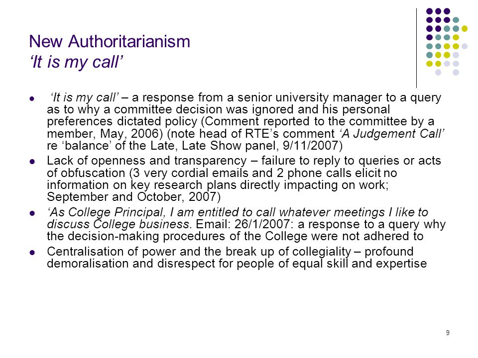 9 New Authoritarianism 'It is my call' 'It is my call' – a response from a senior university manager to a query as to why a committee decision was ignored and his personal preferences dictated policy (Comment reported to the committee by a member, May, 2006) (note head of RTE's comment 'A Judgement Call' re 'balance' of the Late, Late Show panel, 9/11/2007) Lack of openness and transparency – failure to reply to queries or acts of obfuscation (3 very cordial emails and 2 phone calls elicit no information on key research plans directly impacting on work; September and October, 2007) 'As College Principal, I am entitled to call whatever meetings I like to discuss College business.