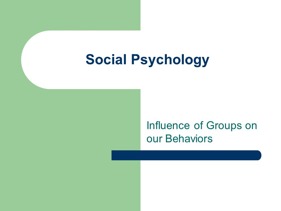 Social Psychology Influence of Groups on our Behaviors