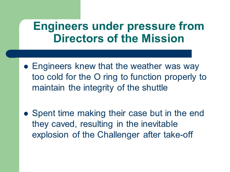 Engineers under pressure from Directors of the Mission Engineers knew that the weather was way too cold for the O ring to function properly to maintai