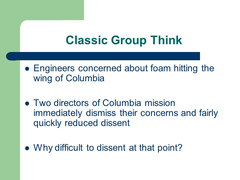 Classic Group Think Engineers concerned about foam hitting the wing of Columbia Two directors of Columbia mission immediately dismiss their concerns a