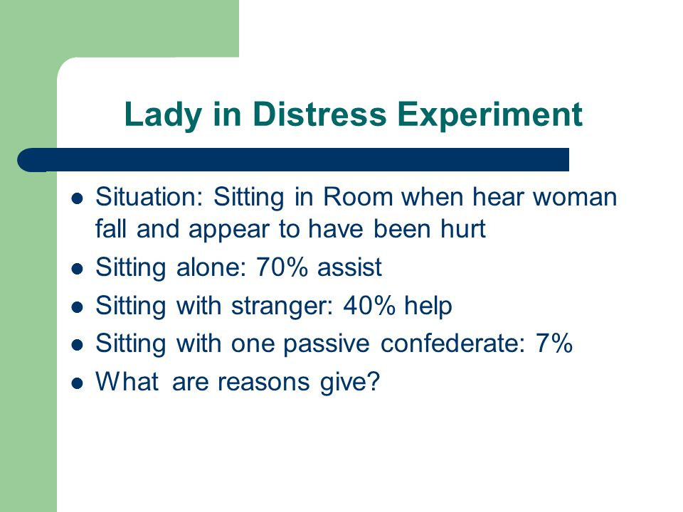 Lady in Distress Experiment Situation: Sitting in Room when hear woman fall and appear to have been hurt Sitting alone: 70% assist Sitting with strang
